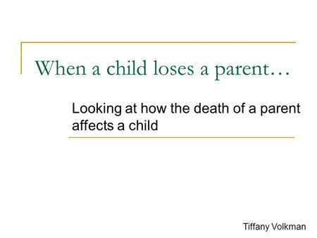 When a child loses a parent… Looking at how the death of a parent affects a child Tiffany Volkman.