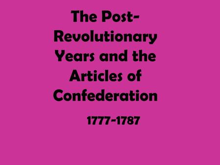 The Post- Revolutionary Years and the Articles of Confederation 1777-1787.