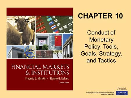 Copyright © 2012 Pearson Prentice Hall. All rights reserved. CHAPTER 10 Conduct of Monetary Policy: Tools, Goals, Strategy, and Tactics.