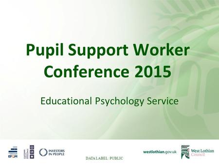 Pupil Support Worker Conference 2015 Educational Psychology Service DATA LABEL: PUBLIC.