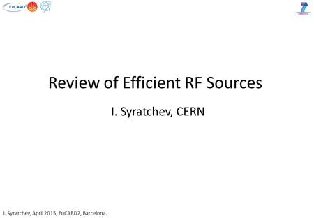 I. Syratchev, April 2015, EuCARD2, Barcelona. Review of Efficient RF Sources I. Syratchev, CERN.