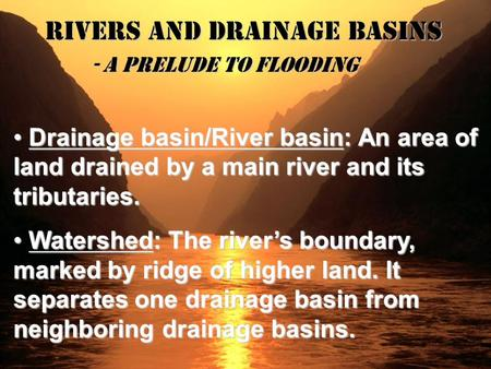 Rivers and Drainage Basins - A Prelude to Flooding Drainage basin/River basin: An area of land drained by a main river and its tributaries. Drainage basin/River.