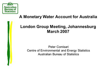 A Monetary Water Account for Australia London Group Meeting, Johannesburg March 2007 Peter Comisari Centre of Environmental and Energy Statistics Australian.