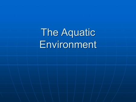 The Aquatic Environment. Introduction Aquatic systems are those in which the primary medium inhabited by organisms is water. Aquatic systems are those.