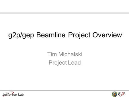 G2p/gep Beamline Project Overview Tim Michalski Project Lead.