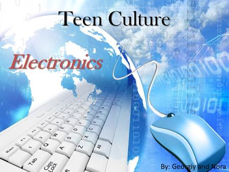 Teen Culture By: Georgiy and Nora Electronics. Technology For Teens A needed aspect of daily life used for communication, information gathering, entertainment,