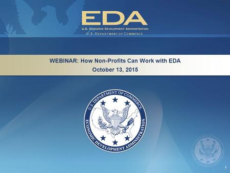 1 WEBINAR: How Non-Profits Can Work with EDA October 13, 2015 WEBINAR: How Non-Profits Can Work with EDA October 13, 2015 U.S. D EPARTMENT OF C OMMERCE.