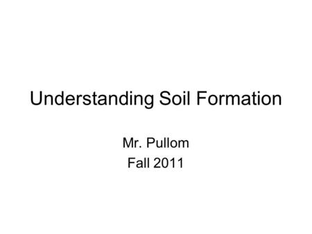 Understanding Soil Formation Mr. Pullom Fall 2011.