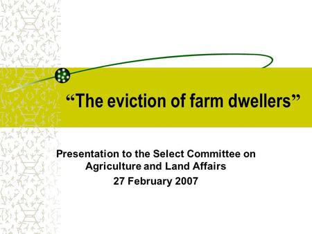 """ The eviction of farm dwellers "" Presentation to the Select Committee on Agriculture and Land Affairs 27 February 2007."