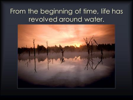 From the beginning of time, life has revolved around water.