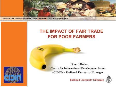 THE IMPACT OF FAIR TRADE FOR POOR FARMERS Ruerd Ruben Centre for International Development Issues (CIDIN) – Radboud University Nijmegen.