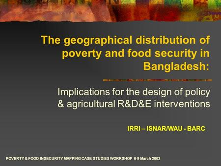 The geographical distribution of poverty and food security in Bangladesh: Implications for the design of policy & agricultural R&D&E interventions IRRI.