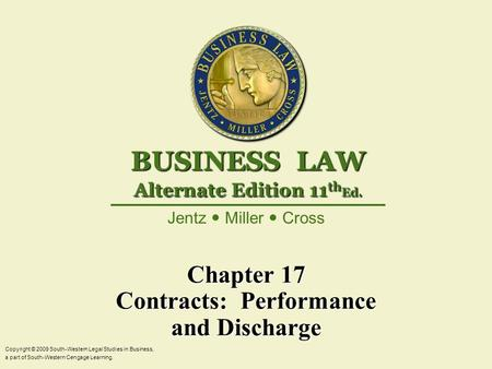 Chapter 17 Contracts: Performance and Discharge Copyright © 2009 South-Western Legal Studies in Business, a part of South-Western Cengage Learning. Jentz.