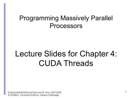 © David Kirk/NVIDIA and Wen-mei W. Hwu, 2007-2009 ECE498AL, University of Illinois, Urbana-Champaign 1 Programming Massively Parallel Processors Lecture.