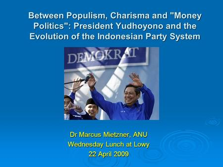 Between Populism, Charisma and Money Politics: President Yudhoyono and the Evolution of the Indonesian Party System Dr Marcus Mietzner, ANU Wednesday.