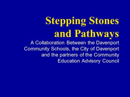 Stepping Stones and Pathways A Collaboration Between the Davenport Community Schools, the City of Davenport and the partners of the Community Education.