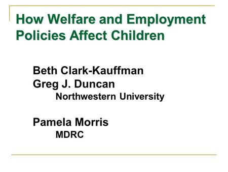 How Welfare and Employment Policies Affect Children Beth Clark-Kauffman Greg J. Duncan Northwestern University Pamela Morris MDRC.