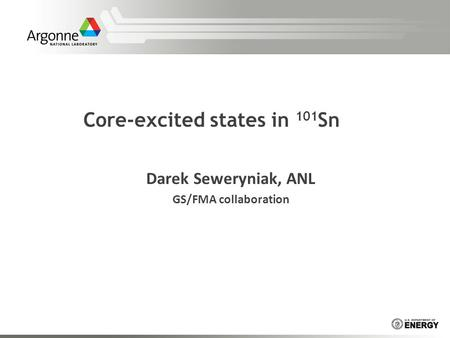 Core-excited states in 101 Sn Darek Seweryniak, ANL GS/FMA collaboration.