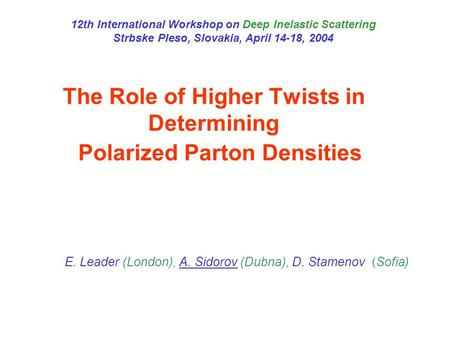 The Role of Higher Twists in Determining Polarized Parton Densities E. Leader (London), A. Sidorov (Dubna), D. Stamenov (Sofia) 12th International Workshop.