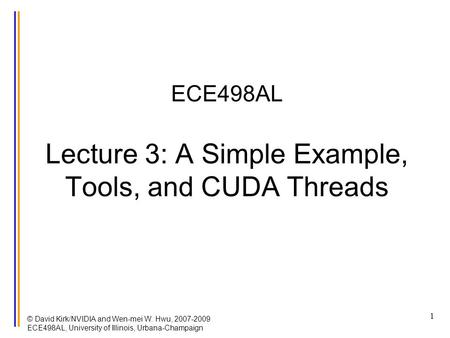 © David Kirk/NVIDIA and Wen-mei W. Hwu, 2007-2009 ECE498AL, University of Illinois, Urbana-Champaign 1 ECE498AL Lecture 3: A Simple Example, Tools, and.