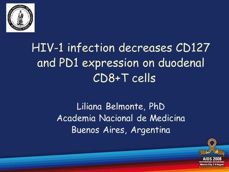 HIV-1 infection decreases CD127 and PD1 expression on duodenal CD8+T cells Liliana Belmonte, PhD Academia Nacional de Medicina Buenos Aires, Argentina.