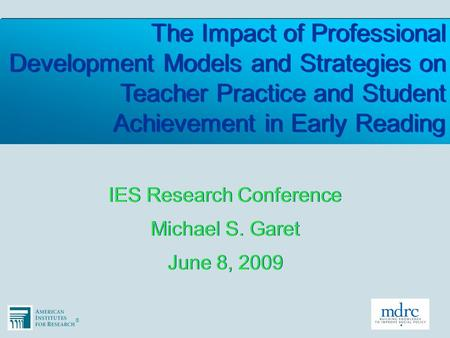 ®® The Impact of Professional Development Models and Strategies on Teacher Practice and Student Achievement in Early Reading IES Research Conference Michael.