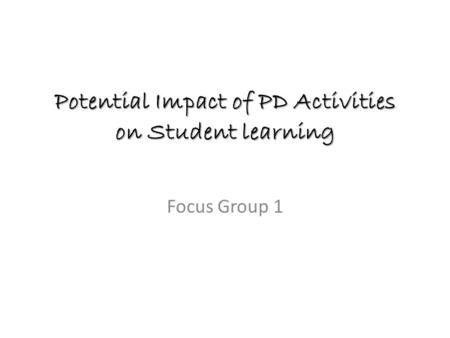 Potential Impact of PD Activities on Student learning Focus Group 1.