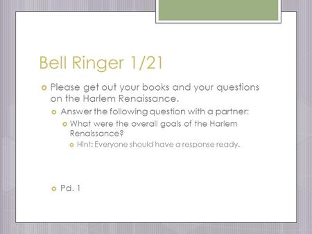 Bell Ringer 1/21  Please get out your books and your questions on the Harlem Renaissance.  Answer the following question with a partner:  What were.