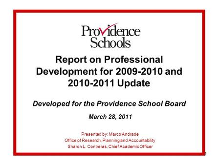 11 Report on Professional Development for 2009-2010 and 2010-2011 Update Developed for the Providence School Board March 28, 2011 Presented by: Marco Andrade.