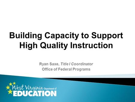 Building Capacity to Support High Quality Instruction Ryan Saxe, Title I Coordinator Office of Federal Programs.