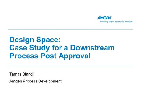 Design Space: Case Study for a Downstream Process Post Approval Tamas Blandl Amgen Process Development.