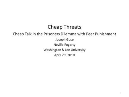 Cheap Threats Cheap Talk in the Prisoners Dilemma with Peer Punishment Joseph Guse Neville Fogarty Washington & Lee University April 29, 2010 1.
