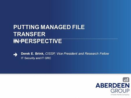 PUTTING MANAGED FILE TRANSFER IN PERSPECTIVE May 2015 Derek E. Brink, CISSP, Vice President and Research Fellow IT Security and IT GRC.