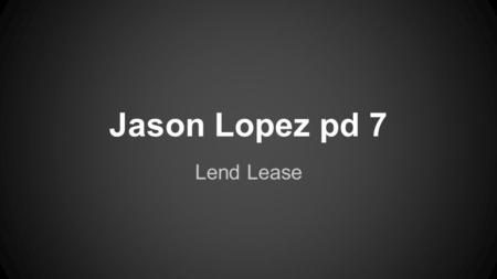 Jason Lopez pd 7 Lend Lease. WHO United States and Allied Nations President Franklin D Roosevelt.