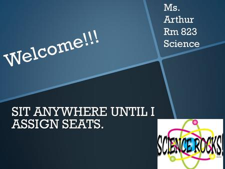SIT ANYWHERE UNTIL I ASSIGN SEATS. Welcome!!! Ms. Arthur Rm 823 Science.