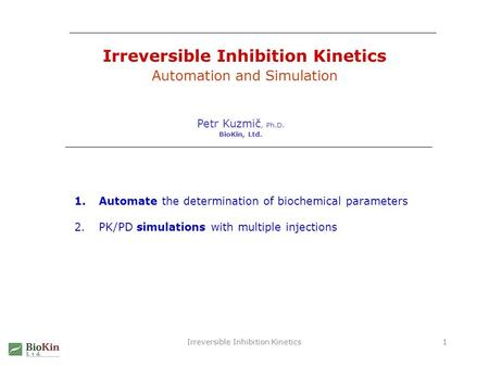 Irreversible Inhibition Kinetics1 Automation and Simulation Petr Kuzmič, Ph.D. BioKin, Ltd. 1.Automate the determination of biochemical parameters 2.PK/PD.