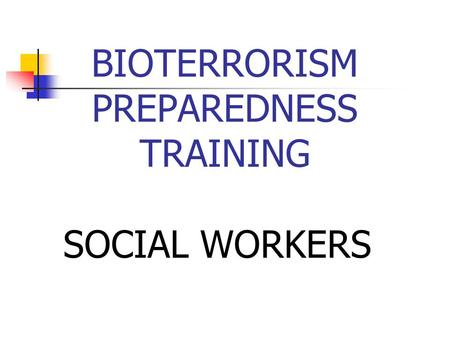 BIOTERRORISM PREPAREDNESS TRAINING SOCIAL WORKERS.