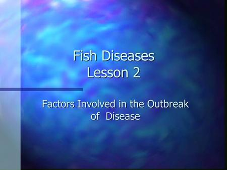 Fish Diseases Lesson 2 Factors Involved in the Outbreak of Disease.