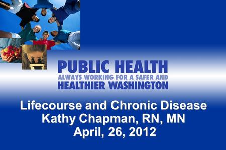 Lifecourse and Chronic Disease Kathy Chapman, RN, MN April, 26, 2012 April, 26, 2012.