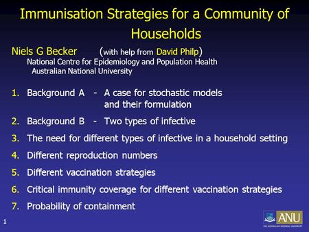1 Immunisation Strategies for a Community of Households Niels G Becker ( with help from David Philp ) National Centre for Epidemiology and Population Health.