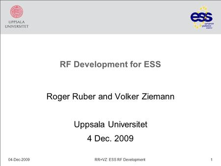 RF Development for ESS Roger Ruber and Volker Ziemann Uppsala Universitet 4 Dec. 2009 04-Dec-20091RR+VZ: ESS RF Development.
