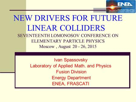 NEW DRIVERS FOR FUTURE LINEAR COLLIDERS SEVENTEENTH LOMONOSOV CONFERENCE ON ELEMENTARY PARTICLE PHYSICS Moscow, August 20 - 26, 2015 Ivan Spassovsky Laboratory.