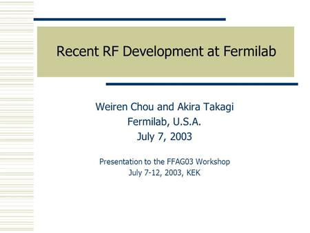 Recent RF Development at Fermilab Weiren Chou and Akira Takagi Fermilab, U.S.A. July 7, 2003 Presentation to the FFAG03 Workshop July 7-12, 2003, KEK.