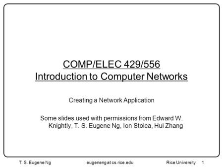 1 COMP/ELEC 429/556 Introduction to Computer Networks Creating a Network Application Some slides used with permissions from Edward W. Knightly, T. S. Eugene.