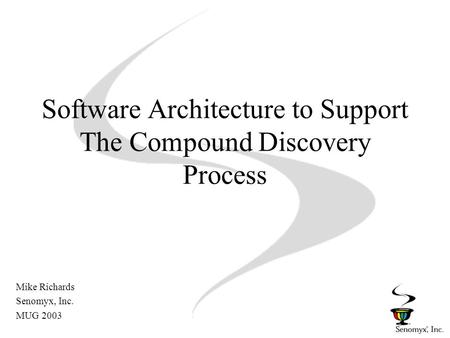 Software Architecture to Support The Compound Discovery Process Mike Richards Senomyx, Inc. MUG 2003.