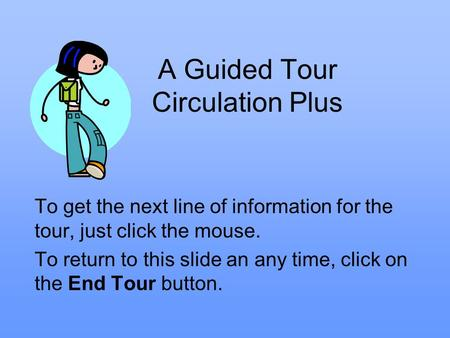 A Guided Tour Circulation Plus To get the next line of information for the tour, just click the mouse. To return to this slide an any time, click on the.