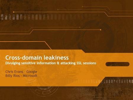 <strong>Cross</strong>-domain leakiness Divulging sensitive information & attacking SSL sessions Chris Evans - Google Billy Rios - Microsoft.