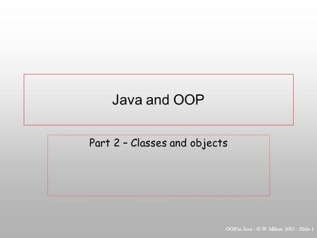 OOP in Java : © W. Milner 2005 : Slide 1 Java and OOP Part 2 – Classes and objects.