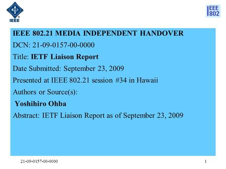 IEEE 802.21 MEDIA INDEPENDENT HANDOVER DCN: 21-09-0157-00-0000 Title: IETF Liaison Report Date Submitted: September 23, 2009 Presented at IEEE 802.21 session.