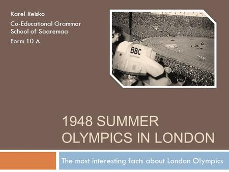 1948 SUMMER OLYMPICS IN LONDON The most interesting facts about London Olympics Karel Reisko Co-Educational Grammar School of Saaremaa Form 10 A.